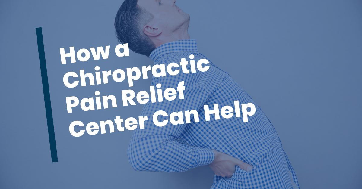 How a Chiropractic Pain Relief Center Can Help